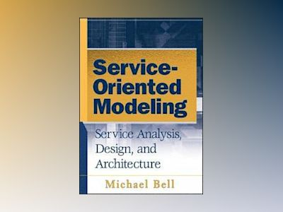 Service-Oriented Modeling (SOA): Service Analysis, Design, and Architecture av Michael Bell