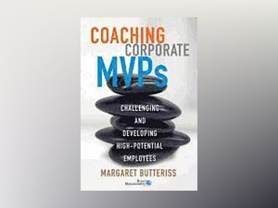 Coaching Corporate MVPs: Challenging and Developing High-Potential Employee av Margaret Butteriss