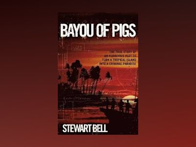 Bayou of Pigs: The True Story of an Audacious Plot to Turn a Tropical Islan av Stewart Bell