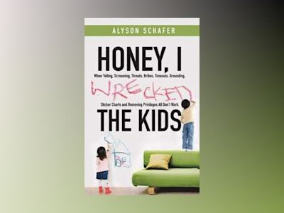 Honey, I Wrecked the Kids: When Yelling, Screaming, Threats, Bribes, Time-o av Alyson Schafer