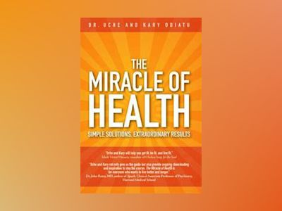 The Miracle of Health: Simple Solutions, Extraordinary Results av Uche Odiatu