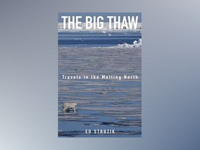 The Big Thaw: Travels in the Melting North av Ed Struzik