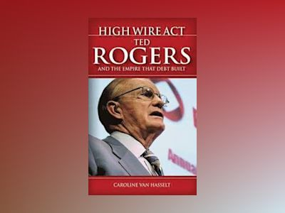 High Wire Act: Ted Rogers and the Empire that Debt Built av Caroline Van Hasselt