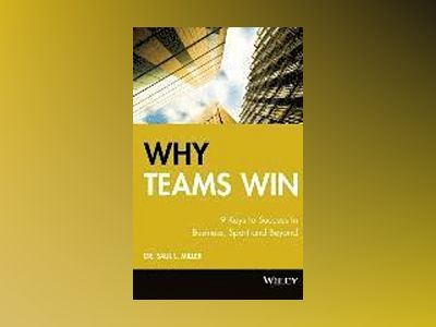 Why Teams Win: 9 Keys to Success In Business, Sport and Beyond av Saul L. Miller