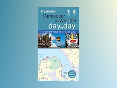 Frommer's Vancouver and Whistler Day by Day: 17 Smart Ways to See the City, av Matt Hannafin