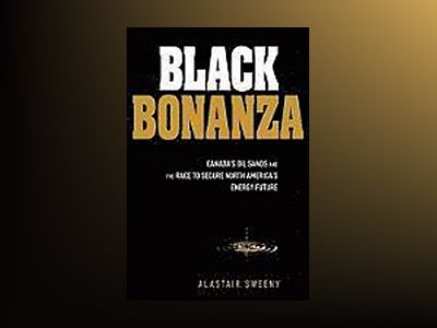 Black Bonanza: Canada's Oil Sands and the Race to Secure North America's En av Alastair Sweeny