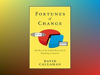 Fortunes of Change: The Rise of the Liberal Rich and the Remaking of Americ av David Callahan