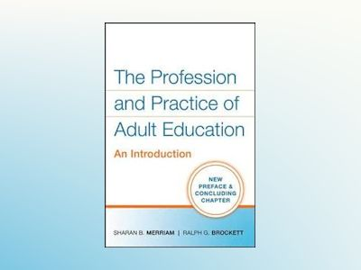 The Profession and Practice of Adult Education: An Introduction av Sharan B Merriam