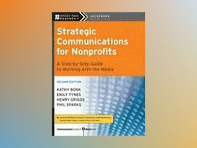 Strategic Communications for Nonprofits: A Step-by-Step Guide to Working wi av Kathy Bonk