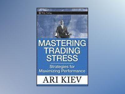 Mastering Trading Stress: Strategies for Maximizing Performance av Ari Kiev