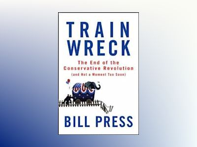 Trainwreck: The End of the Conservative Revolution (and Not a Moment Too So av Bill Press