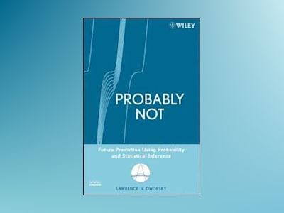 Probably Not: Future Prediction Using Probability and Statistical Inference av Lawrence N. Dworsky