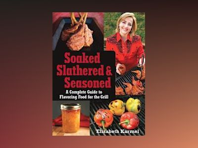 Soaked, Slathered, and Seasoned: A Complete Guide to Flavoring Food for the av Elizabeth Karmel