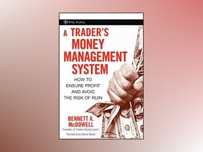A Trader's Money Management System: How to Ensure Profit and Avoid the Risk av Bennett A. McDowell