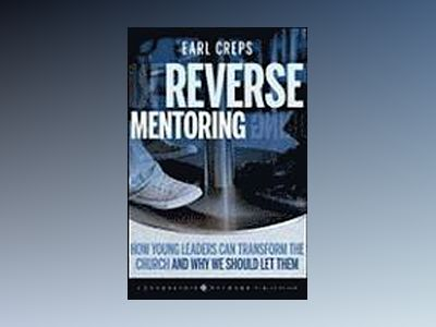 Reverse Mentoring: How Young Leaders Can Transform the Church and Why We Sh av Earl Creps