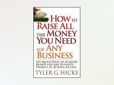 How to Raise All the Money You Need for Any Business: 101 Quick Ways to Acq av Tyler G. Hicks