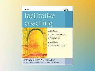 Facilitative Coaching: A Toolkit for Expanding Your Repertoire and Achievin av Dale Schwarz