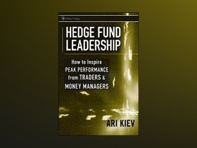 Hedge Fund Leadership: How To Inspire Peak Performance from Traders and Mon av Ari Kiev
