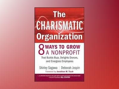 The Charismatic Organization: Eight Ways to Grow a Nonprofit that Builds Bu av Shirley Sagawa
