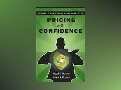 Pricing with Confidence: 10 Ways to Stop Leaving Money on the Table av Reed Holden