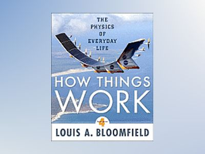 How Things Work: The Physics of Everyday Life, 4th Edition av Louis A. Bloomfield