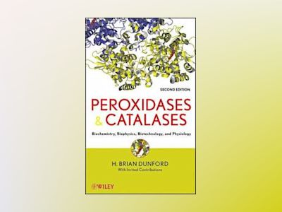 Peroxidases and Catalases: Biochemistry, Biophysics, Biotechnology and Phys av H. Brian Dunford