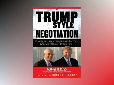 Trump-Style Negotiation: Powerful Strategies and Tactics for Mastering Ever av George H. Ross