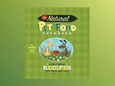 The Natural Pet Food Cookbook: Healthful Recipes for Dogs and Cats av Wendy N. Rees
