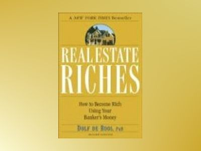 Real Estate Riches: How to Become Rich Using Your Banker's Money, 2nd Editi av Dolf de Roos