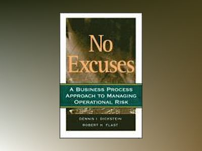 No Excuses: A Business Process Approach to Managing Operational Risk av D. I. Dickstein