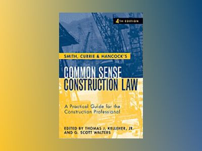 Smith, Currie & Hancock's Common Sense Construction Law: A Practical Guide av Thomas J. Kelleher