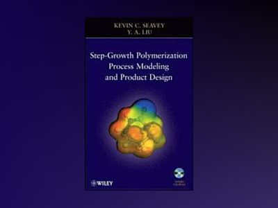 Step-Growth Polymerization Process Modeling and Product Design av Kevin Seavey