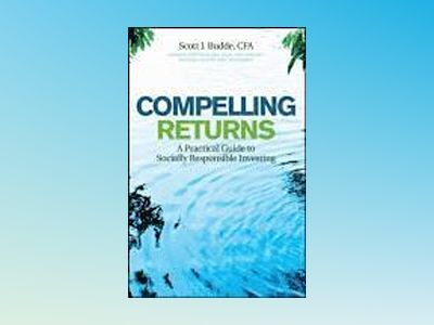 Compelling Returns: A Practical Guide to Socially Responsible Investing av S. J. Budde
