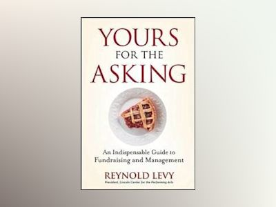 Yours for the Asking: An Indispensable Guide to Fundraising and Management av Reynold Levy