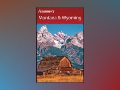 Frommer's Montana Wyoming, 7th Edition av Eric Peterson