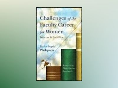 Challenges of the Faculty Career for Women : Success and Sacrifice av Maike Ingrid Philipsen