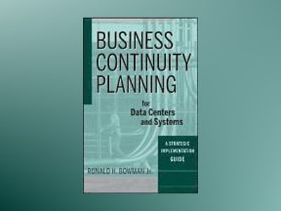 Business Continuity Planning for Data Centers and Systems: A Strategic Impl av R. H. Bowman