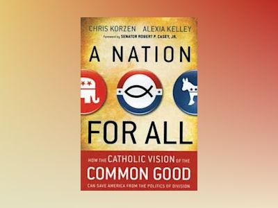 A Nation for All: How the Catholic Vision of the Common Good Can Save Ameri av Chris Korzen