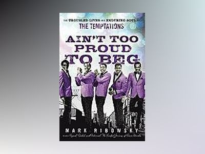 Ain't Too Proud to Beg: The Troubled Lives and Enduring Soul of the Temptat av Mark Ribowsky