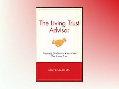 The Living Trust Advisor: Everything You Need to Know About Your Living Tru av Jeffrey L. Condon