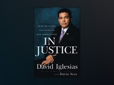 In Justice: Inside the Scandal That Rocked the Bush Administration av David Iglesias