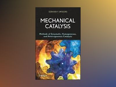 Mechanical Catalysis: Methods of Enzymatic, Homogeneous, and Heterogeneous av Gerhard Swiegers