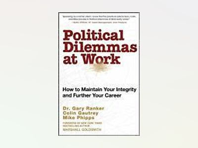 Political Dilemmas at Work: How to Maintain Your Integrity and Further Your av Gary Ranker
