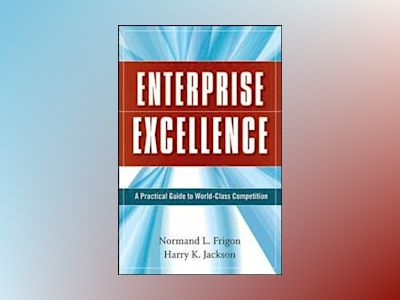 Enterprise Excellence: A Practical Guide to World Class Competition av Normand L. Frigon
