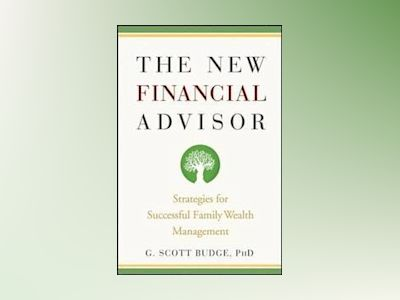 The New Financial Advisor: Strategies for Successful Family Wealth Manageme av G. Scott Budge