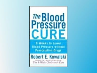 The Blood Pressure Cure: 8 Weeks to Lower Blood Pressure without Prescripti av Robert E. Kowalski