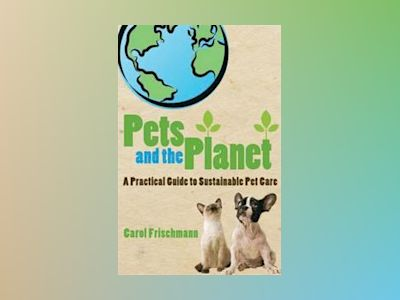 Pets and the Planet: A Practical Guide to Sustainable Pet Care av Carol Frischmann