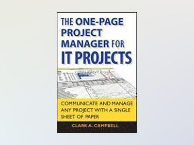 The One Page Project Manager for IT Projects: Communicate and Manage Any Pr av Clark A. Campbell