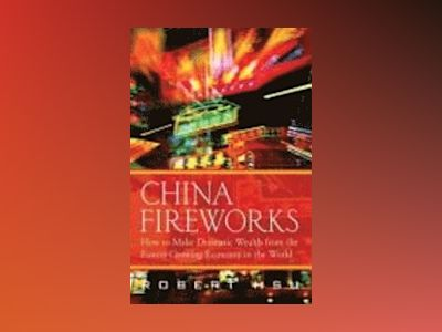 China Fireworks: How to Make Dramatic Wealth from the Fastest-Growing Econo av Robert Hsu