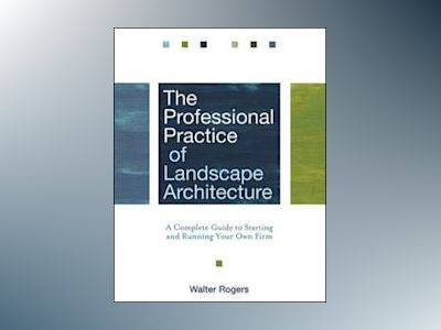 The Professional Practice of Landscape Architecture: A Complete Guide to St av Walter Rogers